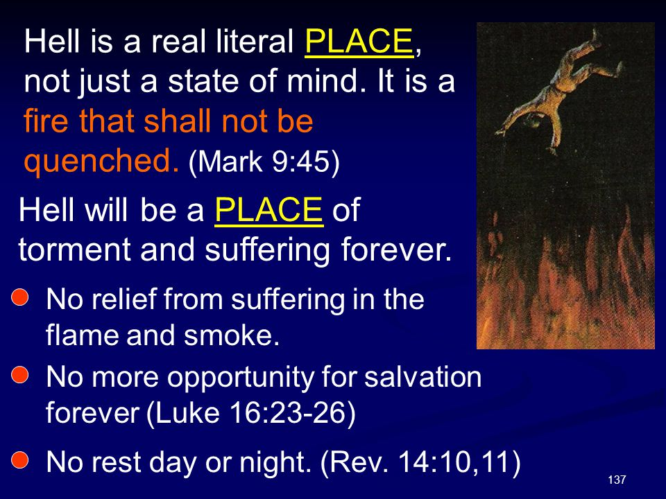 137 Hell is a real literal PLACE, not just a state of mind. It is a fire that shall not be quenched. (Mark 9:45) Hell will be a PLACE of torment and s
