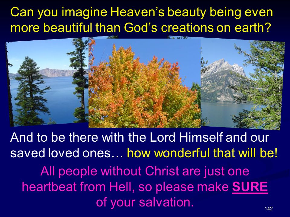 142 Can you imagine Heaven's beauty being even more beautiful than God's creations on earth? And to be there with the Lord Himself and our saved loved