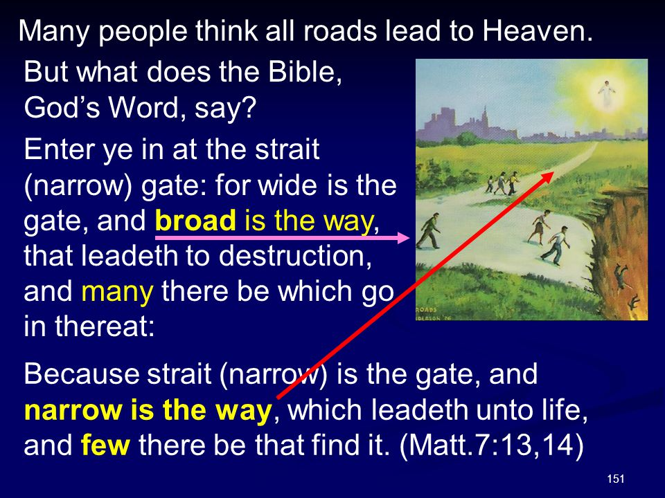 151 Many people think all roads lead to Heaven. But what does the Bible, God's Word, say? Enter ye in at the strait (narrow) gate: for wide is the gat