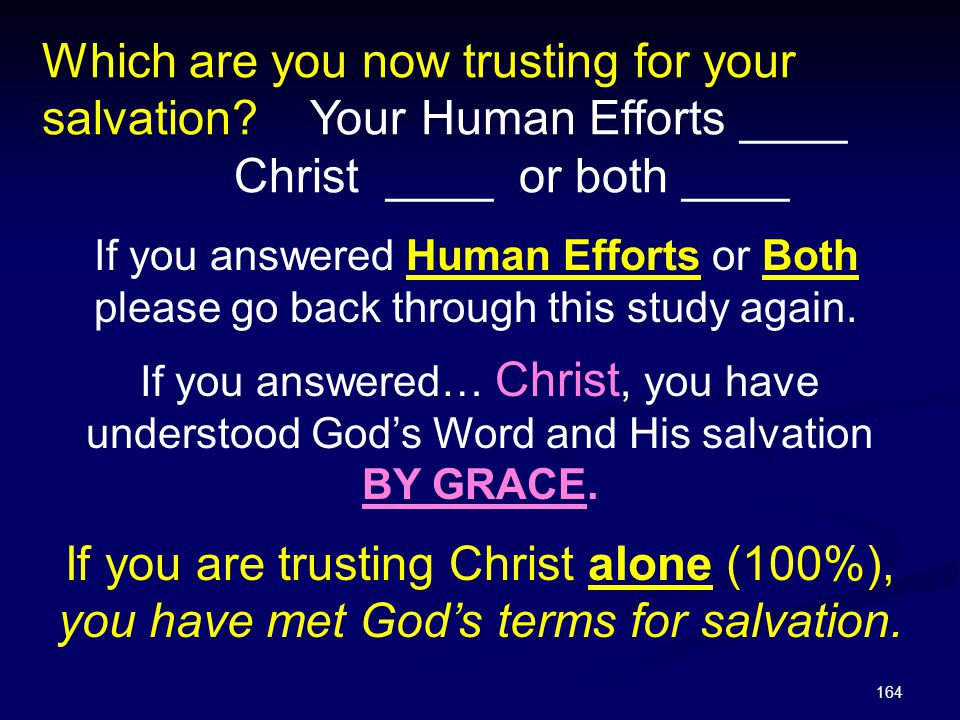 164 Which are you now trusting for your salvation? Your Human Efforts ____ Christ ____ or both ____ If you answered… Christ, you have understood God's