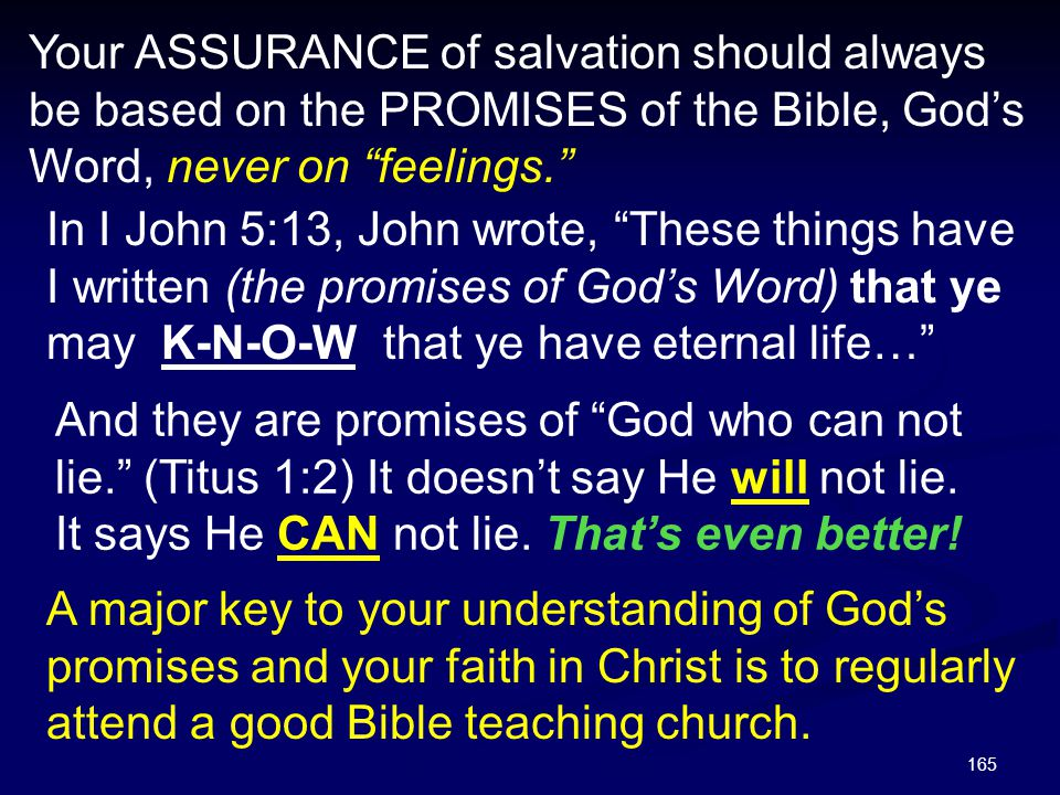 """165 Your ASSURANCE of salvation should always be based on the PROMISES of the Bible, God's Word, never on """"feelings."""" In I John 5:13, John wrote, """"The"""