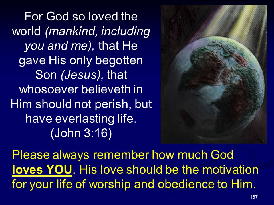 167 Please always remember how much God loves YOU. His love should be the motivation for your life of worship and obedience to Him. For God so loved t