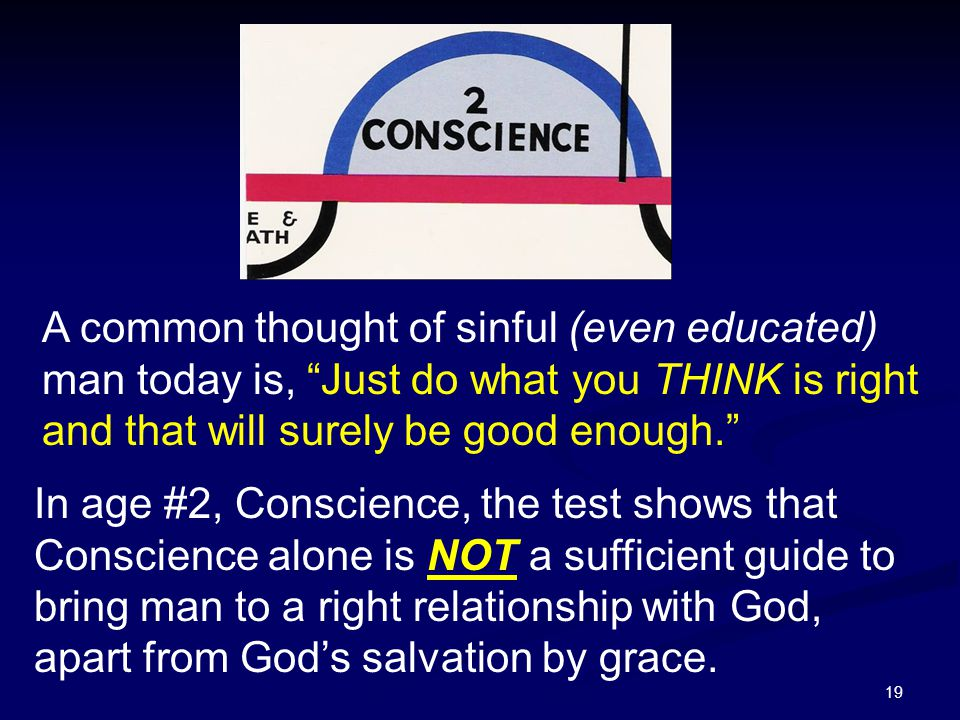 19 In age #2, Conscience, the test shows that Conscience alone is NOT a sufficient guide to bring man to a right relationship with God, apart from God
