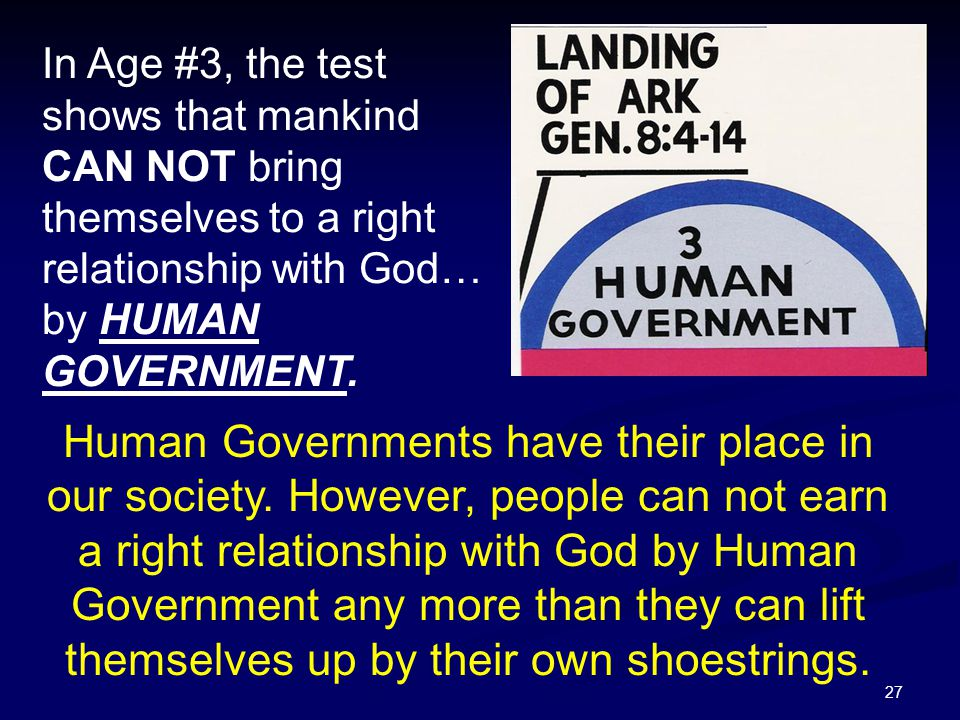 27 In Age #3, the test shows that mankind CAN NOT bring themselves to a right relationship with God… by HUMAN GOVERNMENT. Human Governments have their