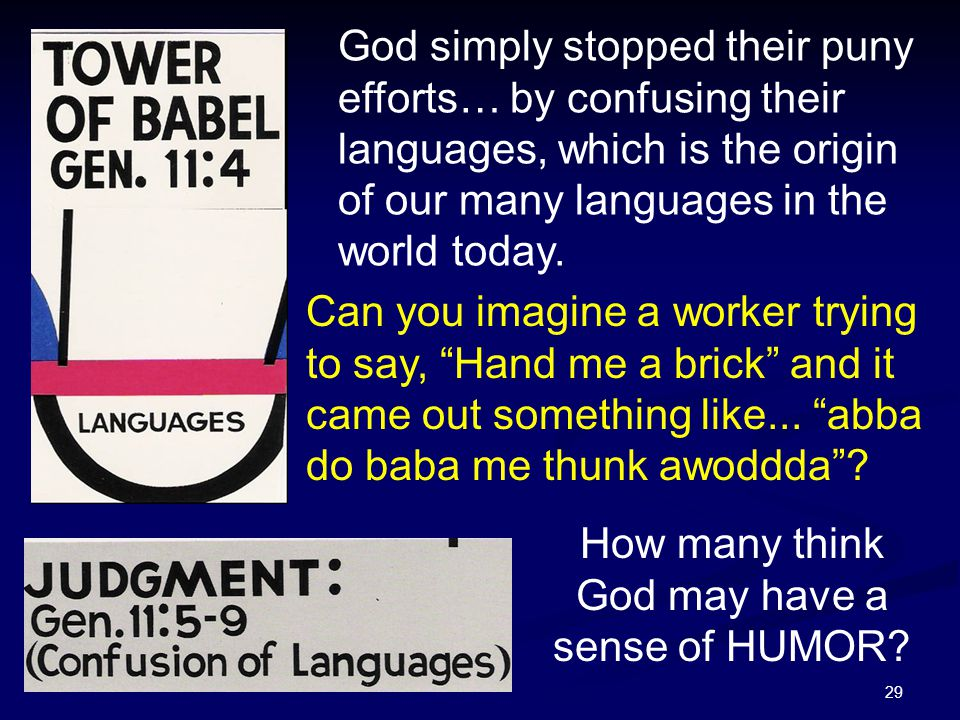 29 God simply stopped their puny efforts… by confusing their languages, which is the origin of our many languages in the world today. Can you imagine