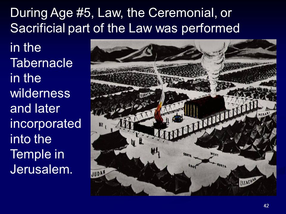 42 During Age #5, Law, the Ceremonial, or Sacrificial part of the Law was performed in the Tabernacle in the wilderness and later incorporated into th