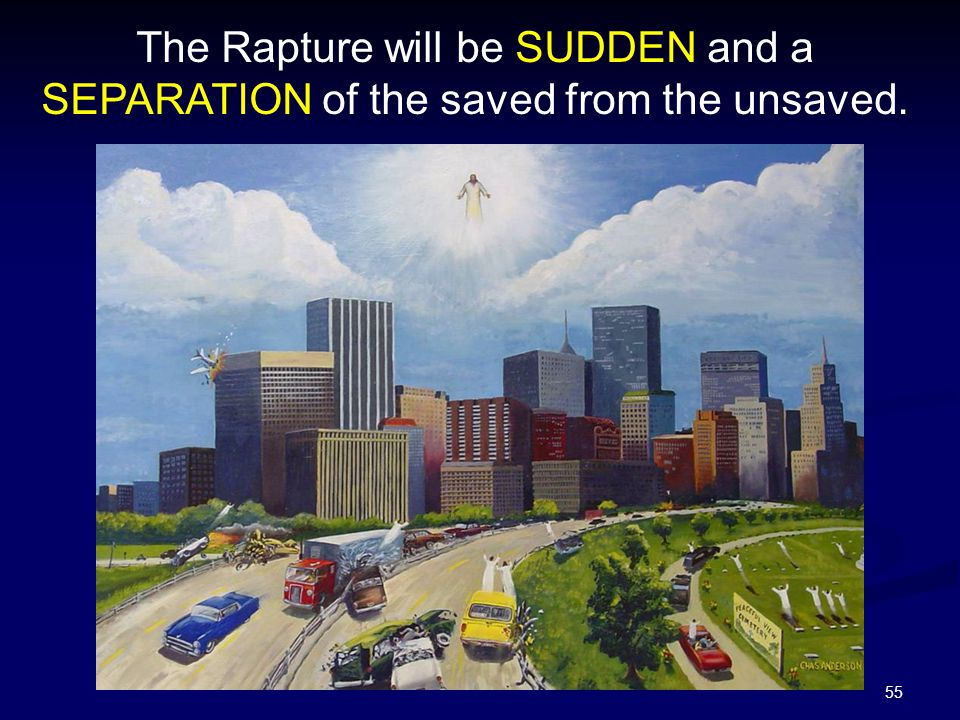 55 The Rapture will be SUDDEN and a SEPARATION of the saved from the unsaved.