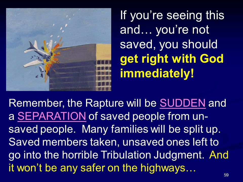59 If you're seeing this and… you're not saved, you should get right with God immediately! Remember, the Rapture will be SUDDEN and a SEPARATION of sa