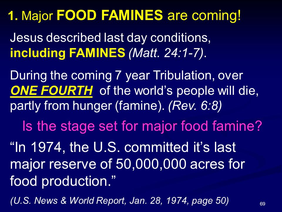 69 1. Major FOOD FAMINES are coming! Jesus described last day conditions, including FAMINES (Matt. 24:1-7). During the coming 7 year Tribulation, over