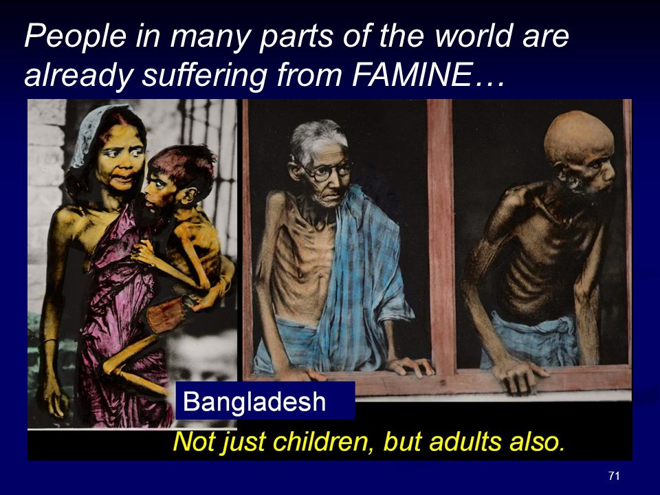 71 People in many parts of the world are already suffering from FAMINE…
