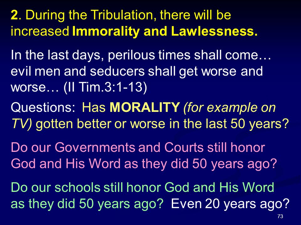 73 2. During the Tribulation, there will be increased Immorality and Lawlessness. In the last days, perilous times shall come… evil men and seducers s