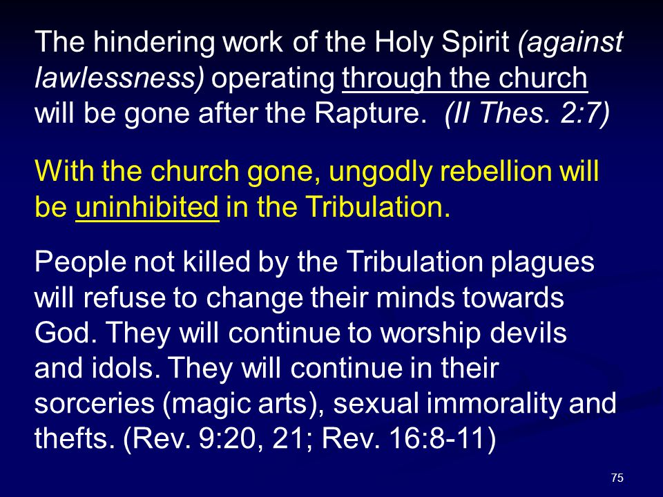75 The hindering work of the Holy Spirit (against lawlessness) operating through the church will be gone after the Rapture. (II Thes. 2:7) With the ch