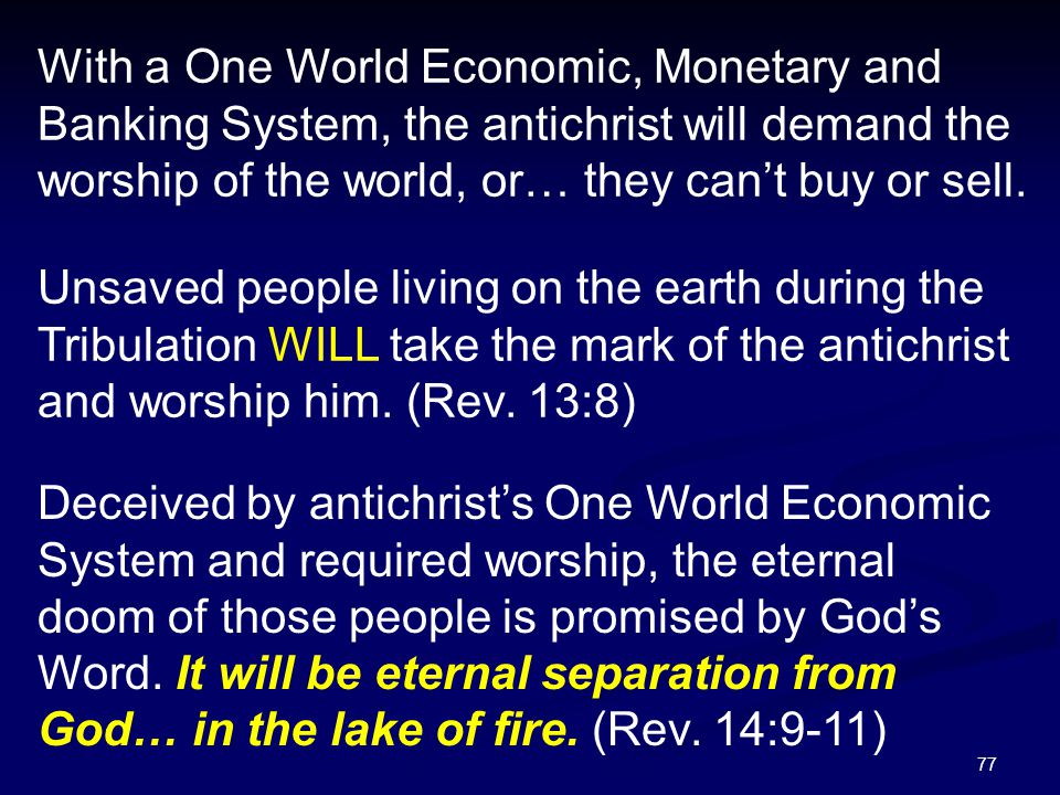77 With a One World Economic, Monetary and Banking System, the antichrist will demand the worship of the world, or… they can't buy or sell. Unsaved pe