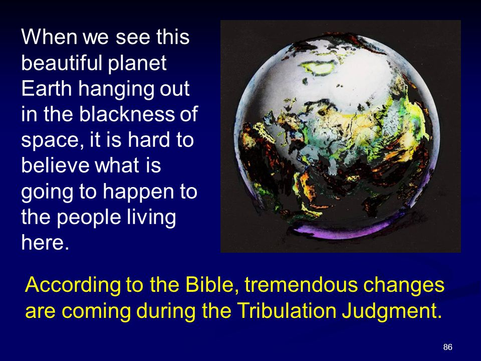 86 When we see this beautiful planet Earth hanging out in the blackness of space, it is hard to believe what is going to happen to the people living h