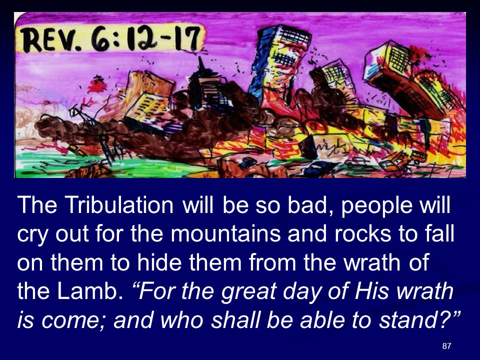 """87 The Tribulation will be so bad, people will cry out for the mountains and rocks to fall on them to hide them from the wrath of the Lamb. """"For the g"""