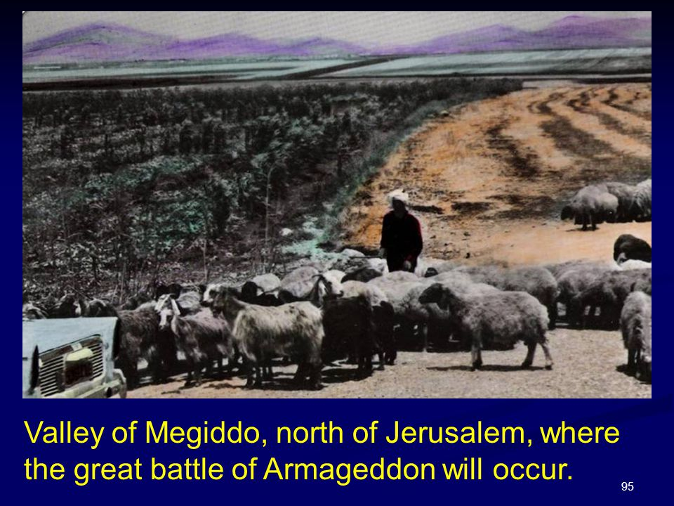 95 Valley of Megiddo, north of Jerusalem, where the great battle of Armageddon will occur.