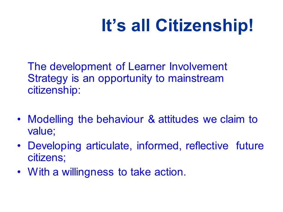 It's all Citizenship! The development of Learner Involvement Strategy is an opportunity to mainstream citizenship: Modelling the behaviour & attitudes