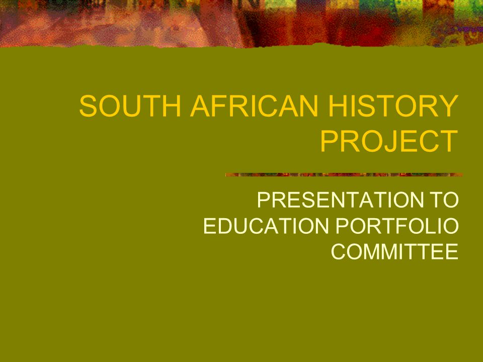 SOUTH AFRICAN HISTORY PROJECT PRESENTATION TO EDUCATION PORTFOLIO COMMITTEE