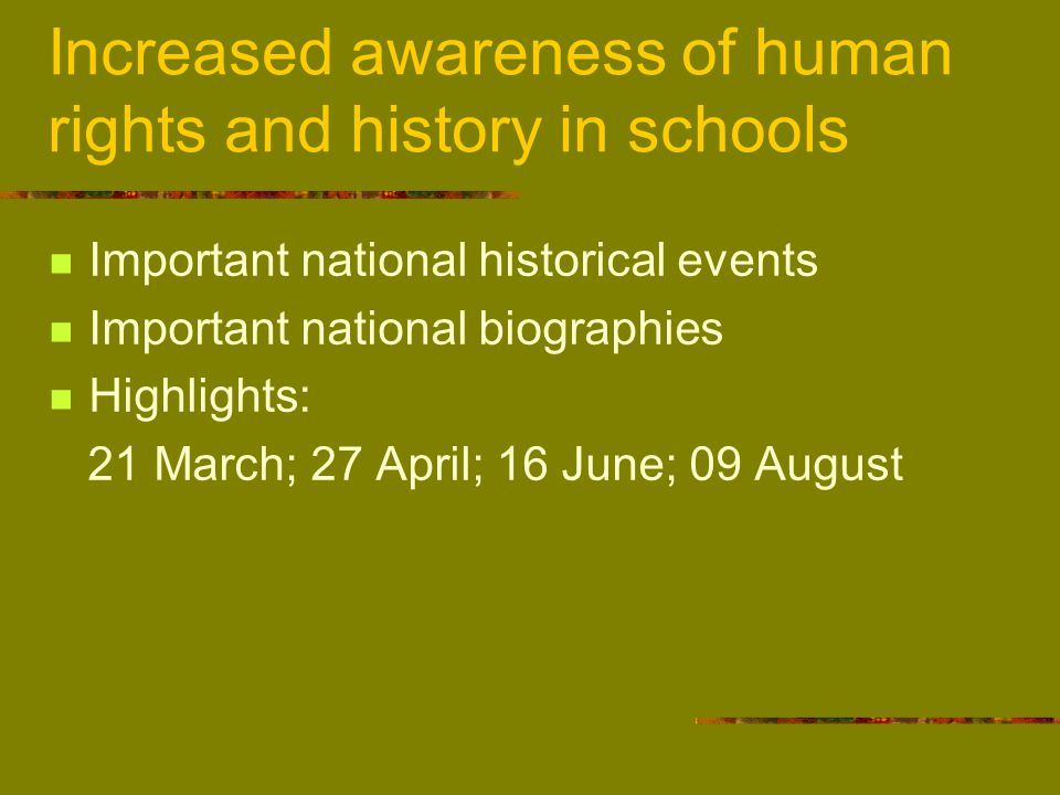 Increased awareness of human rights and history in schools Important national historical events Important national biographies Highlights: 21 March; 27 April; 16 June; 09 August