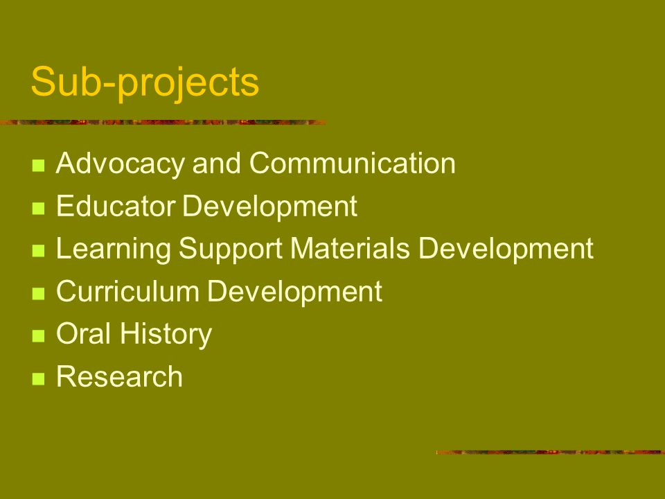 Sub-projects Advocacy and Communication Educator Development Learning Support Materials Development Curriculum Development Oral History Research
