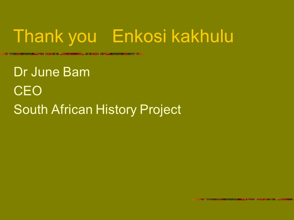 Thank you Enkosi kakhulu Dr June Bam CEO South African History Project