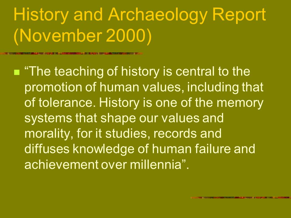History and Archaeology Report (November 2000) The teaching of history is central to the promotion of human values, including that of tolerance.