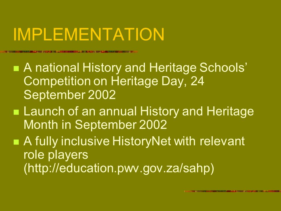 Implementation (continued) A History of Apartheid on the 10 th anniversary of Freedom Day in April 2004 so that our children can never say we did not know Oral history workshops with school communities over the next three years Provincial Workshops: April / May 2002 (History Roundtables) An Inaugural National History Workshop: 14 – 16 June 2002