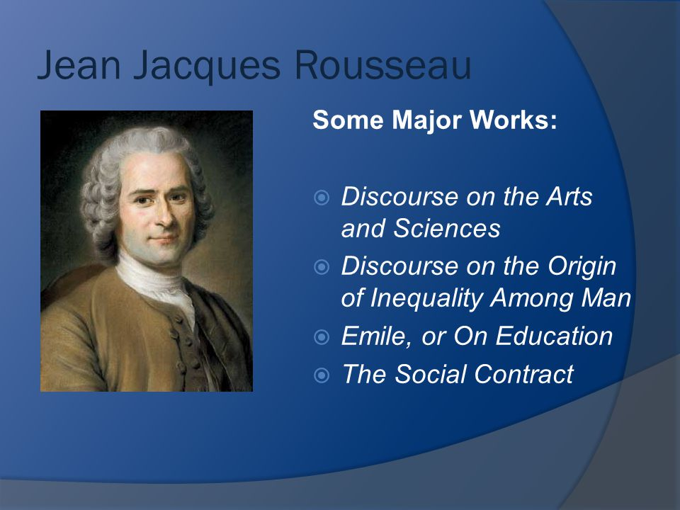 Jean Jacques Rousseau Some Major Works:  Discourse on the Arts and Sciences  Discourse on the Origin of Inequality Among Man  Emile, or On Educatio