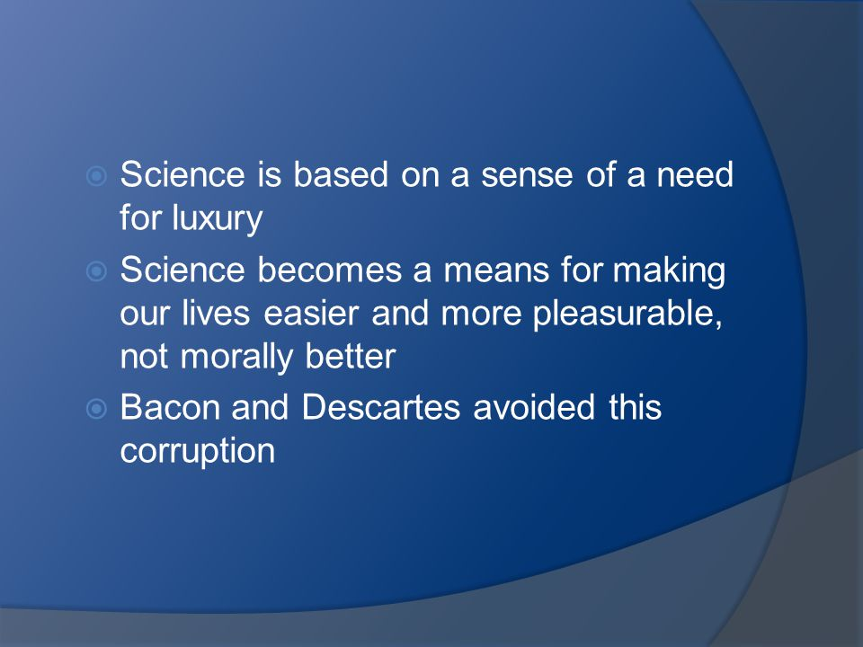  Science is based on a sense of a need for luxury  Science becomes a means for making our lives easier and more pleasurable, not morally better  Ba