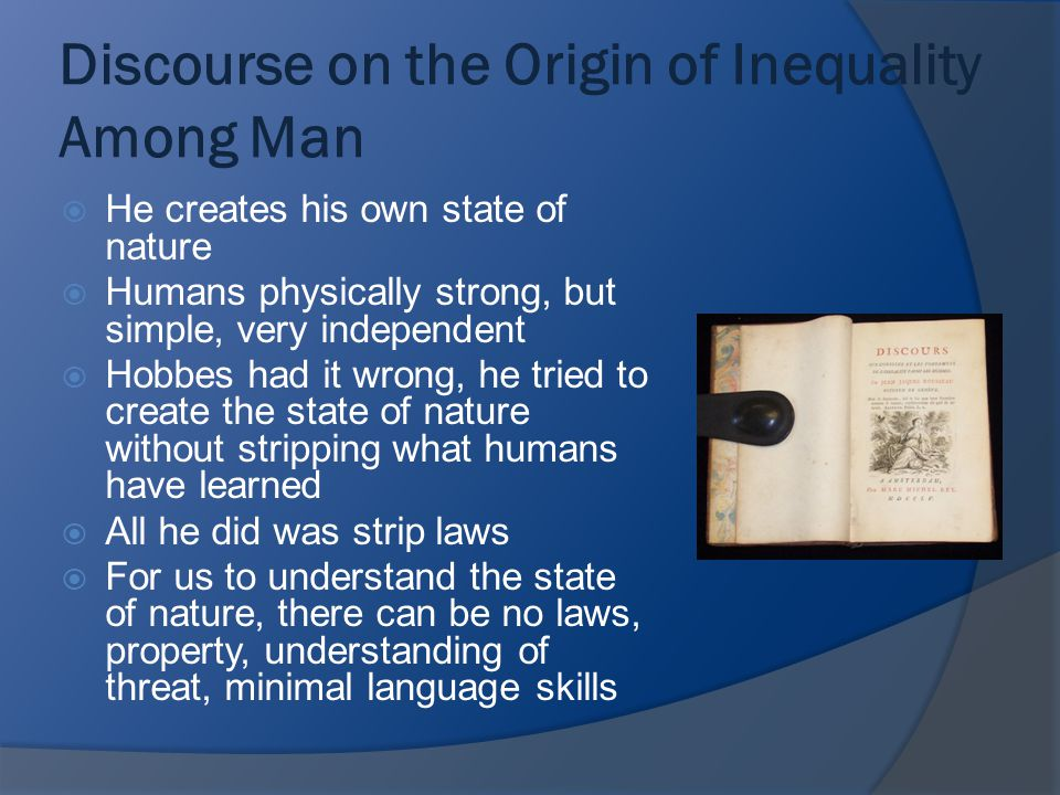 Discourse on the Origin of Inequality Among Man  He creates his own state of nature  Humans physically strong, but simple, very independent  Hobbes had it wrong, he tried to create the state of nature without stripping what humans have learned  All he did was strip laws  For us to understand the state of nature, there can be no laws, property, understanding of threat, minimal language skills