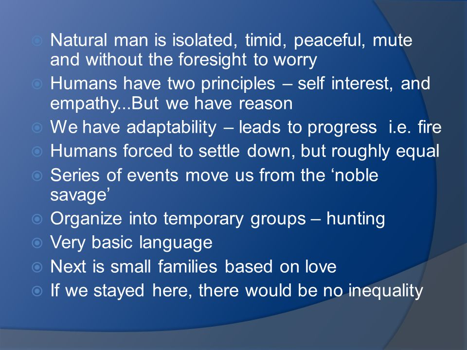  Natural man is isolated, timid, peaceful, mute and without the foresight to worry  Humans have two principles – self interest, and empathy...But we have reason  We have adaptability – leads to progress i.e.