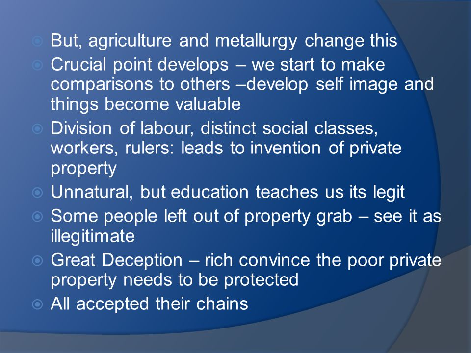 But, agriculture and metallurgy change this  Crucial point develops – we start to make comparisons to others –develop self image and things become valuable  Division of labour, distinct social classes, workers, rulers: leads to invention of private property  Unnatural, but education teaches us its legit  Some people left out of property grab – see it as illegitimate  Great Deception – rich convince the poor private property needs to be protected  All accepted their chains