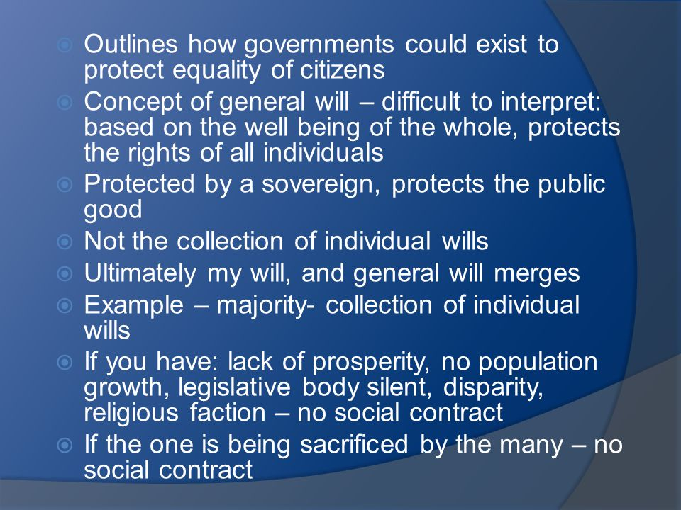  Outlines how governments could exist to protect equality of citizens  Concept of general will – difficult to interpret: based on the well being of the whole, protects the rights of all individuals  Protected by a sovereign, protects the public good  Not the collection of individual wills  Ultimately my will, and general will merges  Example – majority- collection of individual wills  If you have: lack of prosperity, no population growth, legislative body silent, disparity, religious faction – no social contract  If the one is being sacrificed by the many – no social contract