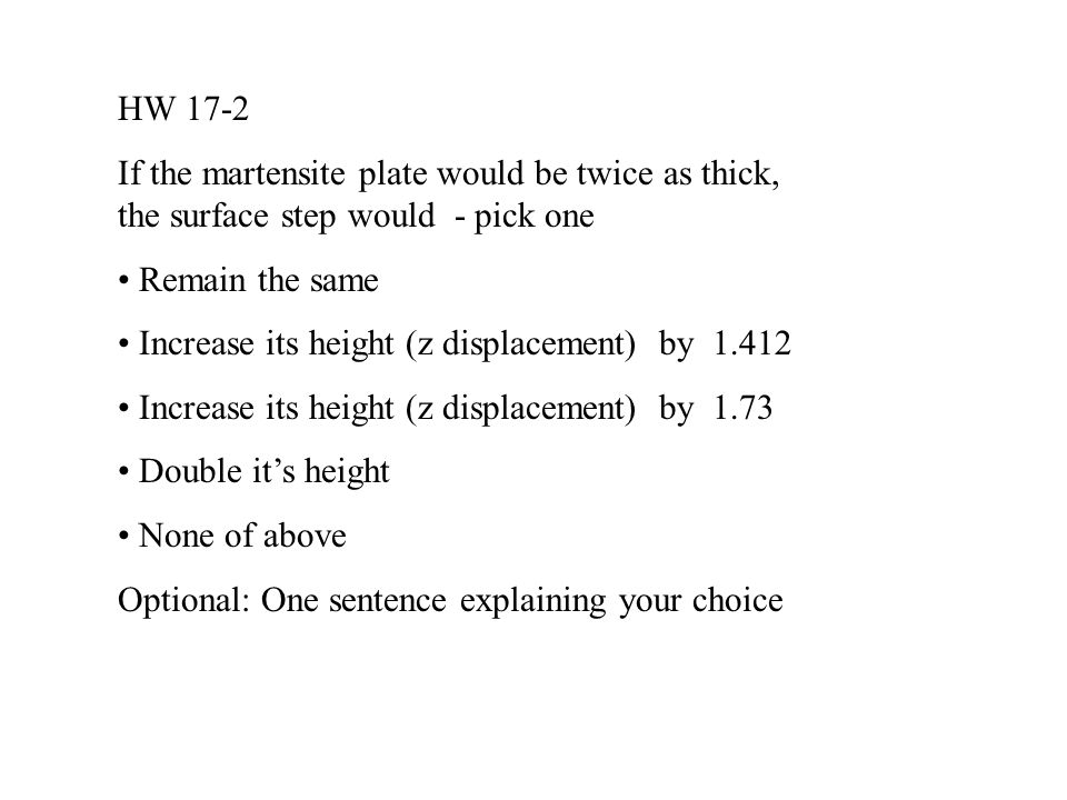 HW 17-2 If the martensite plate would be twice as thick, the surface step would - pick one Remain the same Increase its height (z displacement) by 1.412 Increase its height (z displacement) by 1.73 Double it's height None of above Optional: One sentence explaining your choice