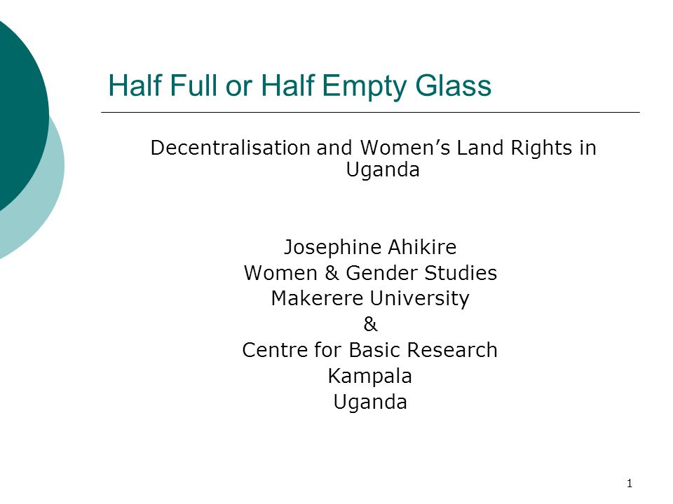 1 Half Full or Half Empty Glass Decentralisation and Women's Land Rights in Uganda Josephine Ahikire Women & Gender Studies Makerere University & Centre for Basic Research Kampala Uganda