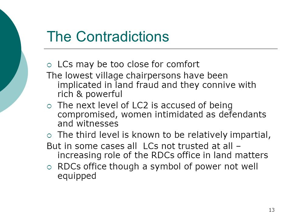 13 The Contradictions  LCs may be too close for comfort The lowest village chairpersons have been implicated in land fraud and they connive with rich & powerful  The next level of LC2 is accused of being compromised, women intimidated as defendants and witnesses  The third level is known to be relatively impartial, But in some cases all LCs not trusted at all – increasing role of the RDCs office in land matters  RDCs office though a symbol of power not well equipped