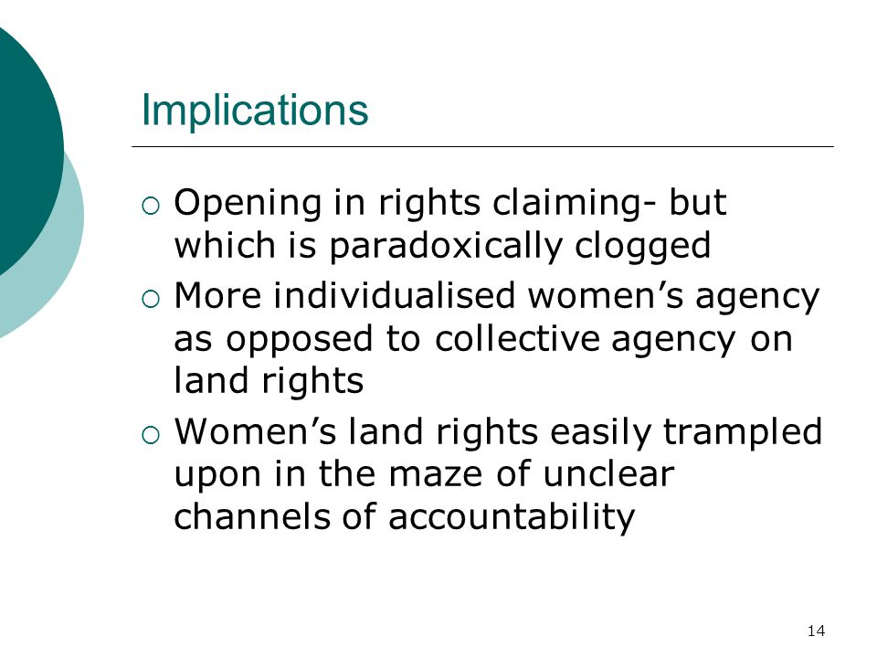 14 Implications  Opening in rights claiming- but which is paradoxically clogged  More individualised women's agency as opposed to collective agency on land rights  Women's land rights easily trampled upon in the maze of unclear channels of accountability