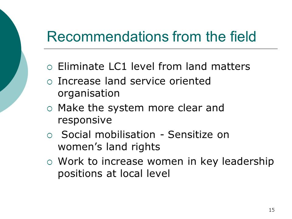 15 Recommendations from the field  Eliminate LC1 level from land matters  Increase land service oriented organisation  Make the system more clear and responsive  Social mobilisation - Sensitize on women's land rights  Work to increase women in key leadership positions at local level