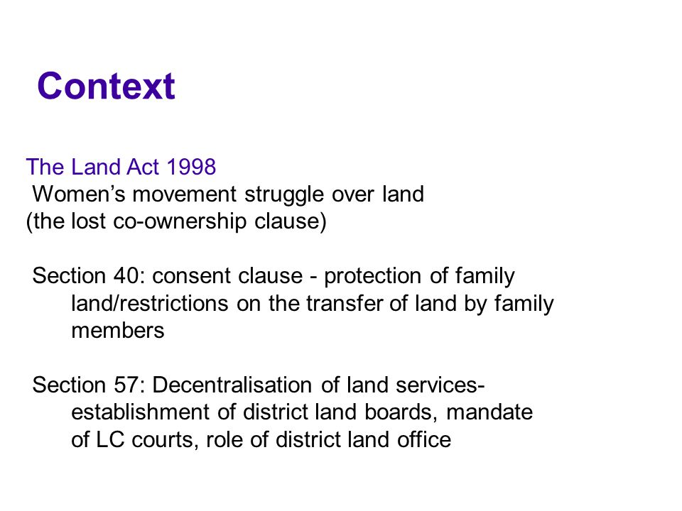 Context The Land Act 1998 Women's movement struggle over land (the lost co-ownership clause) Section 40: consent clause - protection of family land/restrictions on the transfer of land by family members Section 57: Decentralisation of land services- establishment of district land boards, mandate of LC courts, role of district land office