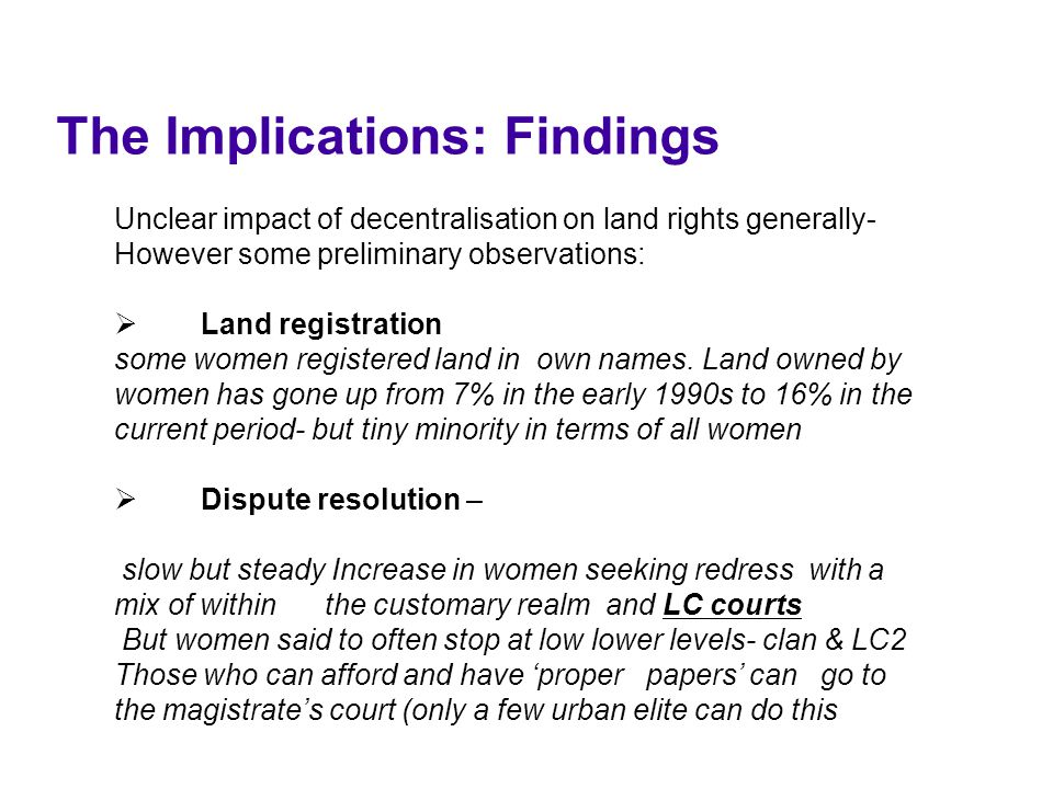 The Implications: Findings Unclear impact of decentralisation on land rights generally- However some preliminary observations:  Land registration some women registered land in own names.