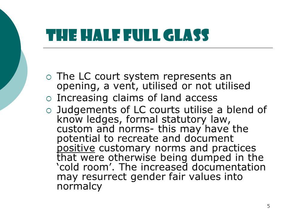 5 The half full glass  The LC court system represents an opening, a vent, utilised or not utilised  Increasing claims of land access  Judgements of LC courts utilise a blend of know ledges, formal statutory law, custom and norms- this may have the potential to recreate and document positive customary norms and practices that were otherwise being dumped in the 'cold room'.