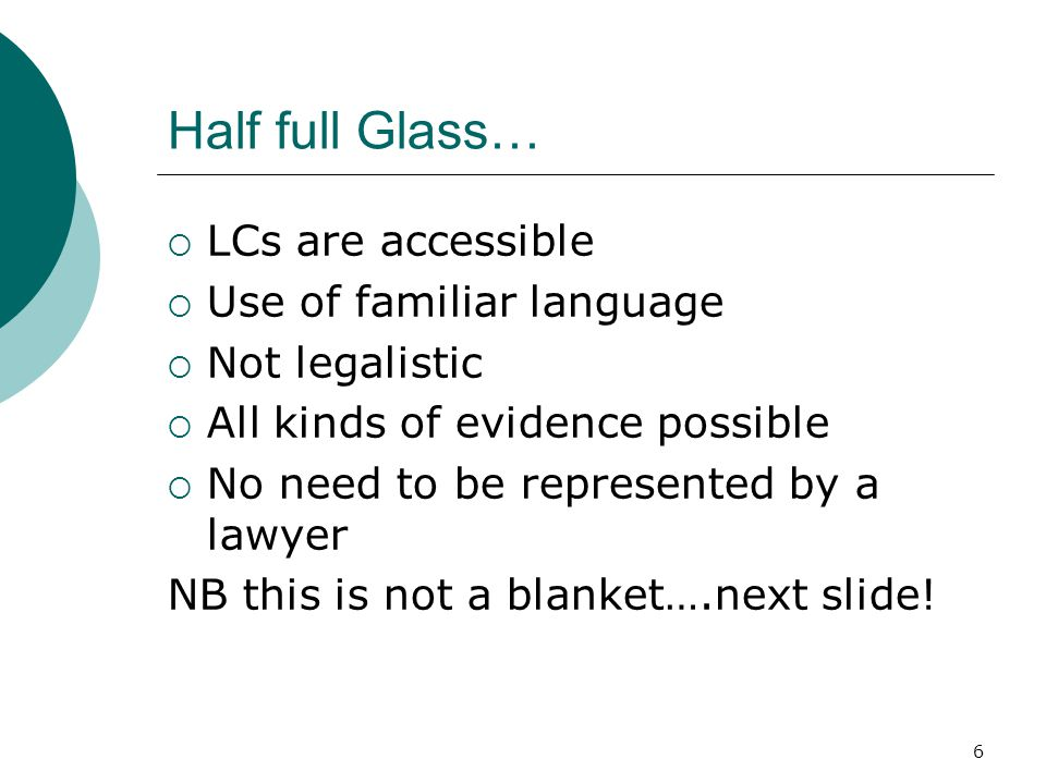 6 Half full Glass…  LCs are accessible  Use of familiar language  Not legalistic  All kinds of evidence possible  No need to be represented by a lawyer NB this is not a blanket….next slide!