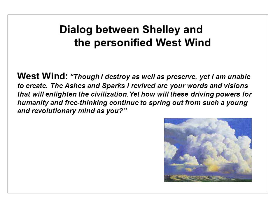 Dialog between Shelley and the personified West Wind West Wind: Though I destroy as well as preserve, yet I am unable to create.