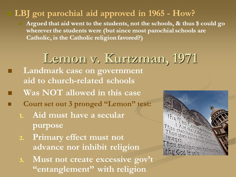 """Lemon v. Kurtzman, 1971 Landmark case on government aid to church-related schools Was NOT allowed in this case Court set out 3 pronged """"Lemon"""" test: 1"""