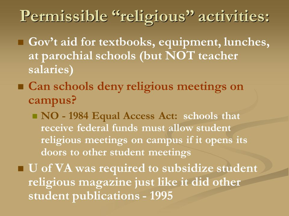 Permissible religious activities: Gov't aid for textbooks, equipment, lunches, at parochial schools (but NOT teacher salaries) Can schools deny religious meetings on campus.