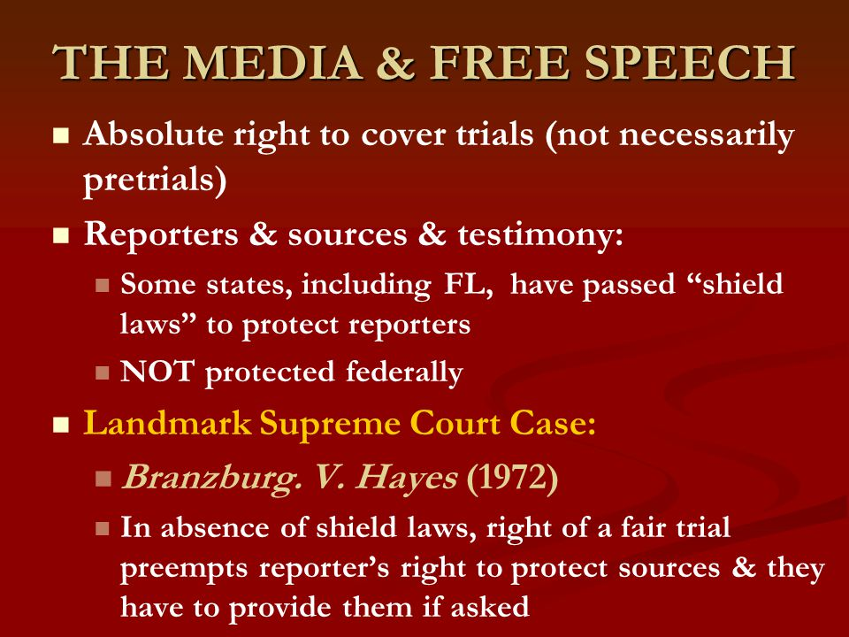 THE MEDIA & FREE SPEECH Absolute right to cover trials (not necessarily pretrials) Reporters & sources & testimony: Some states, including FL, have passed shield laws to protect reporters NOT protected federally Landmark Supreme Court Case: Branzburg.