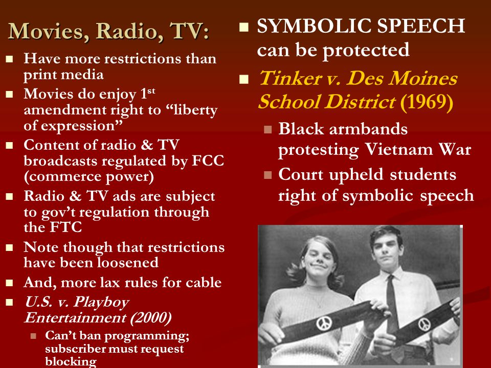 Movies, Radio, TV: Have more restrictions than print media Movies do enjoy 1 st amendment right to liberty of expression Content of radio & TV broadcasts regulated by FCC (commerce power) Radio & TV ads are subject to gov't regulation through the FTC Note though that restrictions have been loosened And, more lax rules for cable U.S.