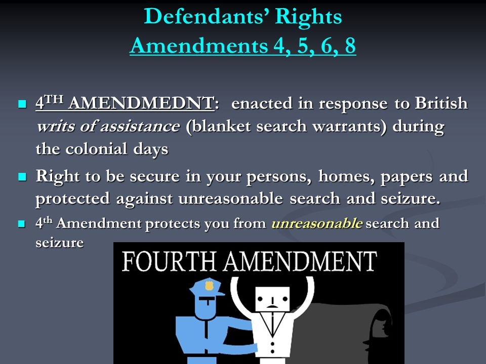 Defendants' Rights Amendments 4, 5, 6, 8 4 TH AMENDMEDNT: enacted in response to British writs of assistance (blanket search warrants) during the colonial days 4 TH AMENDMEDNT: enacted in response to British writs of assistance (blanket search warrants) during the colonial days Right to be secure in your persons, homes, papers and protected against unreasonable search and seizure.