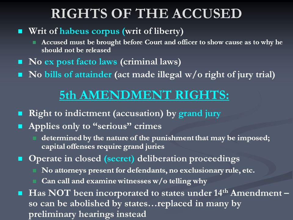 RIGHTS OF THE ACCUSED Writ of habeus corpus (writ of liberty) Accused must be brought before Court and officer to show cause as to why he should not be released No ex post facto laws (criminal laws) No bills of attainder (act made illegal w/o right of jury trial) Right to indictment (accusation) by grand jury Applies only to serious crimes determined by the nature of the punishment that may be imposed; capital offenses require grand juries Operate in closed (secret) deliberation proceedings No attorneys present for defendants, no exclusionary rule, etc.