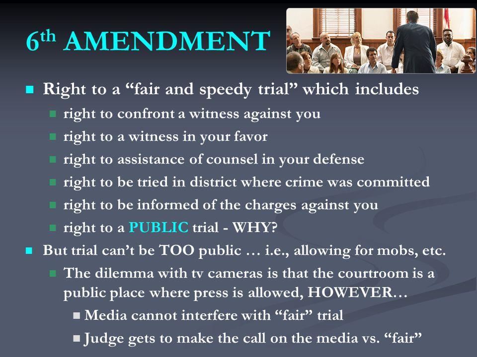 6 th AMENDMENT Right to a fair and speedy trial which includes right to confront a witness against you right to a witness in your favor right to assistance of counsel in your defense right to be tried in district where crime was committed right to be informed of the charges against you right to a PUBLIC trial - WHY.